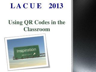 L A C U E     2013 Using QR Codes in the Classroom