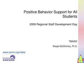 Positive Behavior Support for All Students  2009 Regional Staff Development Day     TBAISD  Margie McGlinchey, Ph.D.