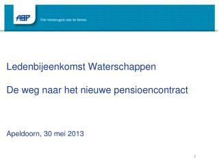 Ledenbijeenkomst Waterschappen De weg naar het nieuwe pensioencontract Apeldoorn, 30 mei 2013