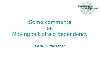 Some comments  on Moving out of aid dependency Benu Schneider