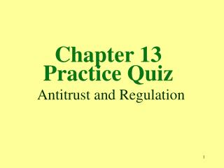 Chapter 13 Practice Quiz  Antitrust and Regulation