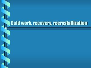 Cold work, recovery, recrystallization