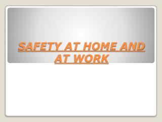 SAFETY AT HOME AND AT WORK