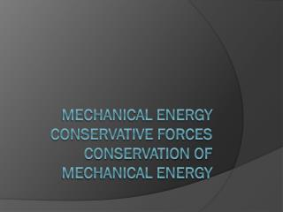 Mechanical Energy Conservative Forces Conservation of Mechanical Energy