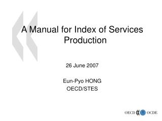 A Manual for Index of Services Production 26 June 2007 Eun-Pyo HONG  OECD/STES