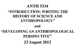 "ANTH  5334  "" INTRODUCTION: WRITING THE HISTORY OF SCIENCE AND  ANTHROPOLOGY"" a nd"