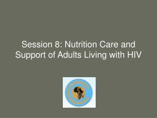 Session 8: Nutrition Care and Support of Adults Living with HIV