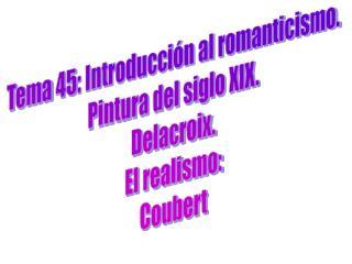 Tema 45: Introducción al romanticismo. Pintura del siglo XIX. Delacroix. El realismo: Coubert