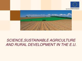SCIENCE,SUSTAINABLE AGRICULTURE AND RURAL DEVELOPMENT IN THE E.U.