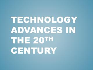 Technology Advances in the 20 th  Century
