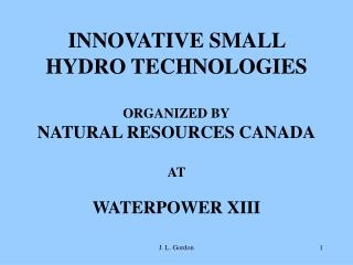 INNOVATIVE SMALL HYDRO TECHNOLOGIES ORGANIZED BY NATURAL RESOURCES CANADA AT WATERPOWER XIII