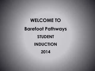 WELCOME TO  Barefoot Pathways STUDENT   INDUCTION 2014