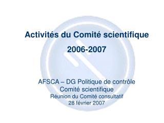 Activités du Comité scientifique 2006-2007 AFSCA – DG Politique de contrôle Comité scientifique