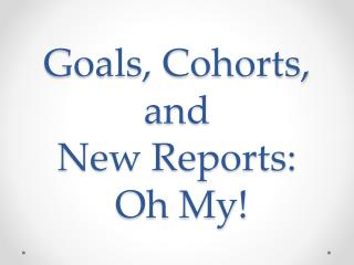 Goals, Cohorts, and  New Reports:  Oh My!