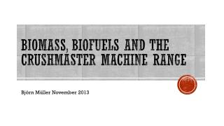 Biomass , Biofuels  and the   crushmaster machine range