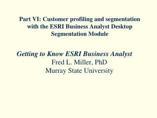 Getting to Know ESRI Business Analyst Fred L. Miller, PhD Murray State University