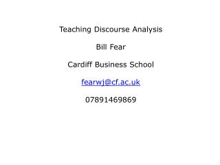 Teaching Discourse Analysis Bill Fear Cardiff Business School fearwj@cf.ac.uk 07891469869