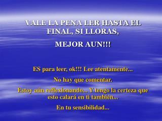 VALE LA PENA LER HASTA EL FINAL, SI LLORAS,  MEJOR AUN!!! ES para leer, ok!!! Lee atentamente...