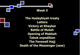 Week 5 The Hudaybiyah treaty Letters  Victory at Khaybar Battle of Mutah Opening of Makkah