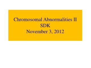 Chromosomal Abnormalities II SDK November 3, 2012