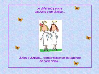 A diferença entre  um Anjo e um Amigo... Anjos e Amigos... Todos temos um pouquinho