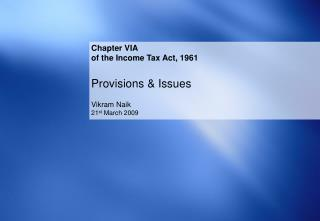 Chapter VIA of the Income Tax Act, 1961 Provisions & Issues Vikram Naik 21 st  March 2009