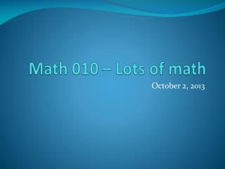 Math 010 – Lots of math