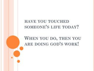 have you touched someone's life today? When you do, then you are doing god's work!