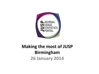 Making the most of JUSP Birmingham 26 January 2014