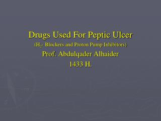 Drugs Used For Peptic Ulcer (H 2 - Blockers and Proton Pump Inhibitors) Prof.  Abdulqader Alhaider