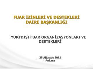 YURTDIŞI FUAR ORGANİZASYONLARI VE DESTEKLERİ 25 Ağustos 2011 Ankara