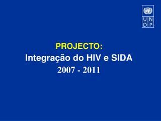 PROJECTO:  Integração  do HIV e SIDA 2007 - 2011