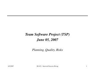Team Software Project (TSP) June 05, 2007 Planning, Quality, Risks