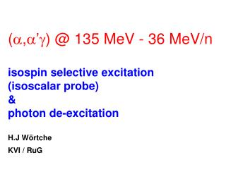 (,') @ 135 MeV - 36 MeV/n isospin selective excitation (isoscalar probe) & photon de-excitation