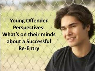Young Offender Perspectives: What's on their minds about a Successful  Re-Entry
