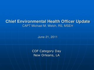 Chief Environmental Health Officer Update CAPT  Michael M. Welch, RS, MSEH June 21, 2011