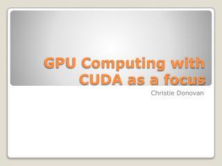 GPU Computing with CUDA as a focus