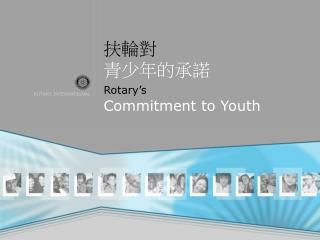 扶輪對 青少年的承諾 Rotary's  Commitment to Youth