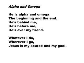Alpha and Omega He is alpha and omega The beginning and the end. He's behind me, He's before me,