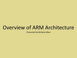 Overview of ARM Architecture Presented by  Mridula Allani