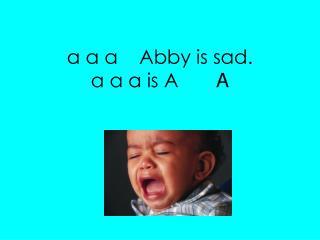 a a a    Abby is sad. a a a is A        A