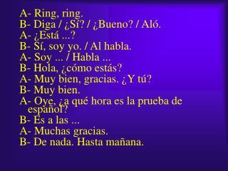 A- Ring, ring. B- Diga / ¿Sí? / ¿Bueno? / Aló. A- ¿Está ...? B- Sí, soy yo. / Al habla.