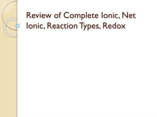 Review of Complete Ionic, Net Ionic, Reaction Types,  Redox