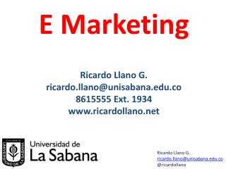 E Marketing Ricardo Llano G. ricardo.llano@unisabana.co 8615555 Ext. 1934 ricardollano