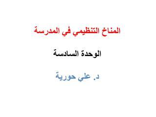 المناخ التنظيمي في المدرسة الوحدة السادسة د. علي حورية