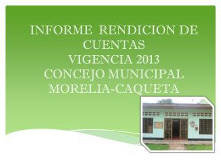 INFORME  RENDICION DE CUENTAS  VIGENCIA 2013  CONCEJO MUNICIPAL  MORELIA-CAQUETA