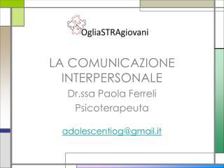 LA COMUNICAZIONE INTERPERSONALE Dr.ssa Paola Ferreli Psicoterapeuta adolescentiog@gmail.it
