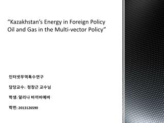 """Kazakhstan's Energy in Foreign Policy Oil and Gas in the Multi-vector Policy"""