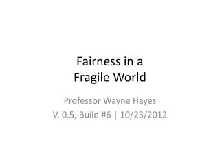 Fairness in a Fragile World