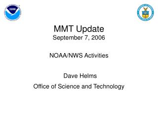 MMT Update September 7, 2006 NOAA/NWS Activities Dave Helms Office of Science and Technology
